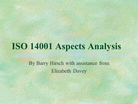 1 ISO 14001 Aspects Analysis By Barry Hirsch with assistance from Elizabeth Davey.