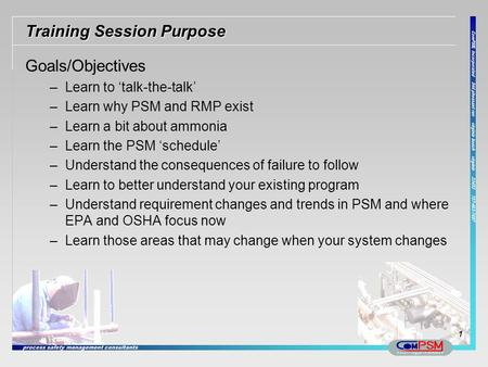 Training Session Purpose Goals/Objectives –Learn to talk-the-talk –Learn why PSM and RMP exist –Learn a bit about ammonia –Learn the PSM schedule –Understand.