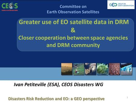 GEO Work Plan Symposium, 4-6 June 2013 Committee on Earth Observation Satellites Greater use of EO satellite data in DRM & Closer cooperation between space.