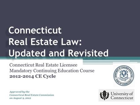 Connecticut Real Estate Law: Updated and Revisited Connecticut Real Estate Licensee Mandatory Continuing Education Course 2012-2014 CE Cycle Approved by.