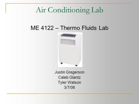 Air Conditioning Lab ME 4122 – Thermo Fluids Lab Justin Gregerson Caleb Glantz Tyler Watson 3/7/06.