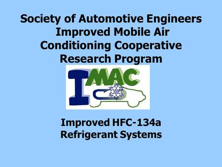 Society of Automotive Engineers Improved Mobile Air Conditioning Cooperative Research Program Improved HFC-134a Refrigerant Systems.