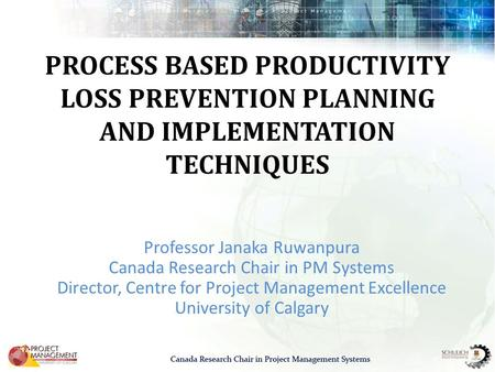 PROCESS BASED PRODUCTIVITY LOSS PREVENTION PLANNING AND IMPLEMENTATION TECHNIQUES Professor Janaka Ruwanpura Canada Research Chair in PM Systems Director,