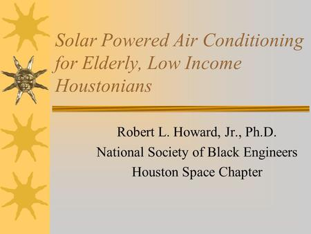 Solar Powered Air Conditioning for Elderly, Low Income Houstonians Robert L. Howard, Jr., Ph.D. National Society of Black Engineers Houston Space Chapter.