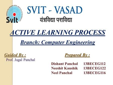 ACTIVE LEARNING PROCESS Prepared By : Dishant Panchal 13BECEG112 Neeshit Kaushik 13BECEG122 Neel Panchal 13BECEG116 Guided By : Prof. Jugal Panchal Branch: