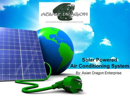Solar Powered Air Conditioning System By: Asian Dragon Enterprise.