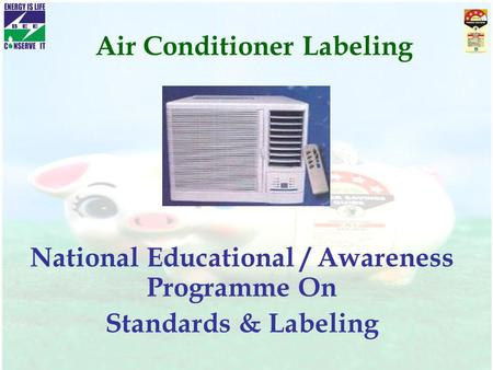 Air Conditioner Labeling National Educational / Awareness Programme On Standards & Labeling.