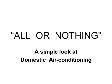 ALL OR NOTHING A simple look at Domestic Air-conditioning.