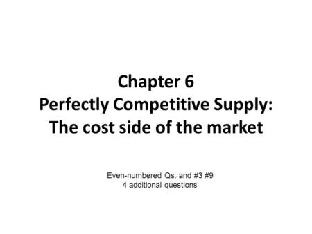 Chapter 6 Perfectly Competitive Supply: The cost side of the market Even-numbered Qs. and #3 #9 4 additional questions.