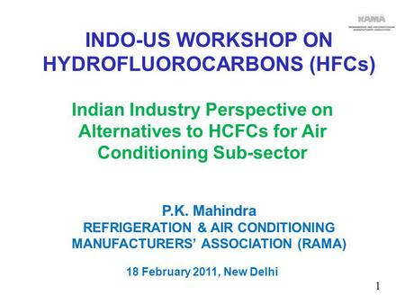 1 Indian Industry Perspective on Alternatives to HCFCs for Air Conditioning Sub-sector P.K. Mahindra REFRIGERATION & AIR CONDITIONING MANUFACTURERS ASSOCIATION.