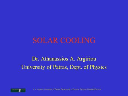 A. A. Argiriou, University of Patras, Department of Physics, Section of Applied Physics SOLAR COOLING Dr. Athanassios A. Argiriou University of Patras,