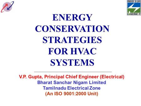 ENERGY CONSERVATION STRATEGIES FOR HVAC SYSTEMS V.P. Gupta, Principal Chief Engineer (Electrical) Bharat Sanchar Nigam Limited Tamilnadu Electrical Zone.