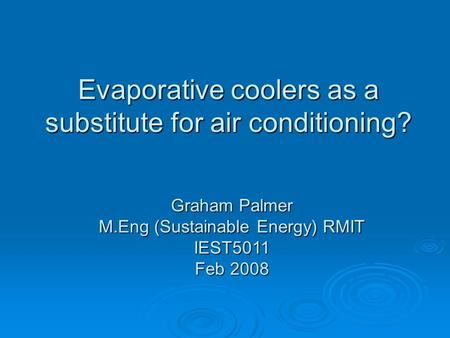 Evaporative coolers as a substitute for air conditioning? Graham Palmer M.Eng (Sustainable Energy) RMIT IEST5011 Feb 2008.