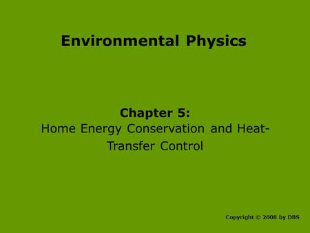Environmental Physics Chapter 5: Home Energy Conservation and Heat- Transfer Control Copyright © 2008 by DBS.
