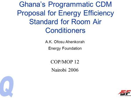 Ghanas Programmatic CDM Proposal for Energy Efficiency Standard for Room Air Conditioners A.K. Ofosu Ahenkorah Energy Foundation COP/MOP 12 Nairobi 2006.