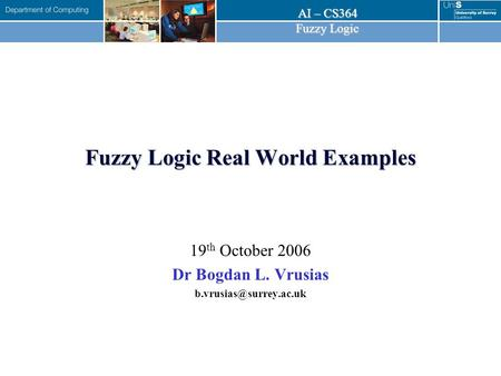 AI – CS364 Fuzzy Logic Fuzzy Logic Real World Examples 19 th October 2006 Dr Bogdan L. Vrusias