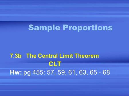 Sample Proportions 7.3b The Central Limit Theorem CLT Hw: pg 455: 57, 59, 61, 63, 65 - 68.