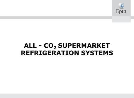 ALL - CO 2 SUPERMARKET REFRIGERATION SYSTEMS. CO2 REFRIGERATING UNITS Kyoto protocol and its consequences Why CO2 State of the art.