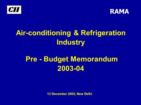 Air-conditioning & Refrigeration Industry Pre - Budget Memorandum 2003-04 RAMA 13 December 2002, New Delhi.