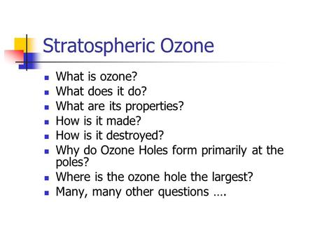 Stratospheric Ozone What is ozone? What does it do? What are its properties? How is it made? How is it destroyed? Why do Ozone Holes form primarily at.