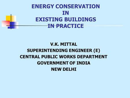 V.K. MITTAL SUPERINTENDING ENGINEER (E) CENTRAL PUBLIC WORKS DEPARTMENT GOVERNMENT OF INDIA NEW DELHI ENERGY CONSERVATION IN EXISTING BUILDINGS IN PRACTICE.