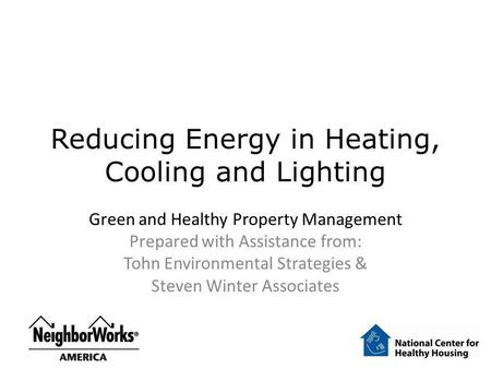 Reducing Energy in Heating, Cooling and Lighting Green and Healthy Property Management Prepared with Assistance from: Tohn Environmental Strategies & Steven.