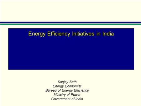 Energy Efficiency Initiatives in India Sanjay Seth Energy Economist Bureau of Energy Efficiency Ministry of Power Government of India.