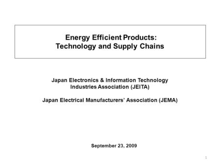1 September 23, 2009 Japan Electronics & Information Technology Industries Association (JEITA) Japan Electrical Manufacturers Association (JEMA) Energy.