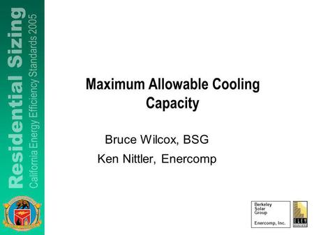 Berkeley Solar Group Enercomp, Inc. Maximum Allowable Cooling Capacity Bruce Wilcox, BSG Ken Nittler, Enercomp.