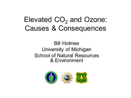 Elevated CO 2 and Ozone: Causes & Consequences Bill Holmes University of Michigan School of Natural Resources & Environment.