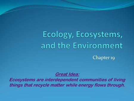 Chapter 19 Great Idea: Ecosystems are interdependent communities of living things that recycle matter while energy flows through.