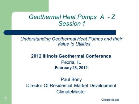 1 Geothermal Heat Pumps A - Z Session 1 Understanding Geothermal Heat Pumps and their Value to Utilities 2012 Illinois Geothermal Conference Peoria, IL.