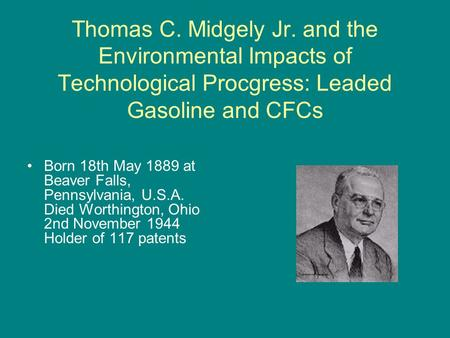 Thomas C. Midgely Jr. and the Environmental Impacts of Technological Procgress: Leaded Gasoline and CFCs Born 18th May 1889 at Beaver Falls, Pennsylvania,