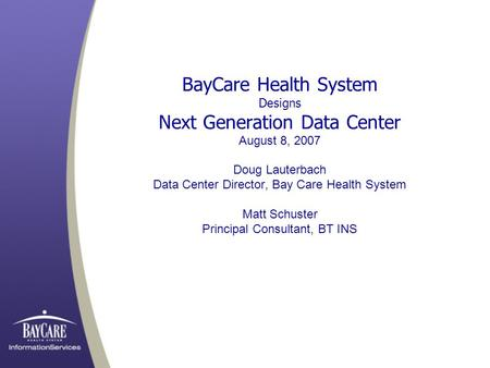 BayCare Health System Designs Next Generation Data Center August 8, 2007 Doug Lauterbach Data Center Director, Bay Care Health System Matt Schuster Principal.