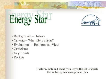 Background – History Criteria – What Gets a Star? Evaluations – Economical View Criticisms Key Points Packets Goal: Promote and Identify Energy Efficient.