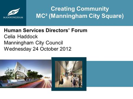 Creating Community MC² (Manningham City Square) Human Services Directors Forum Celia Haddock Manningham City Council Wednesday 24 October 2012.