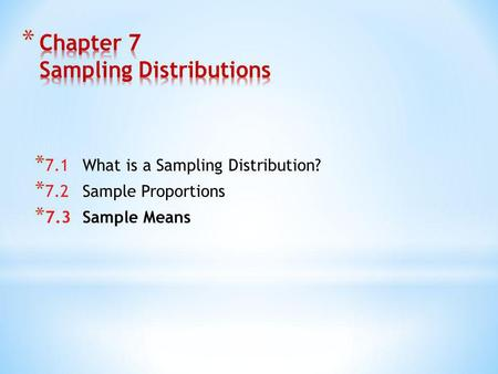 * 7.1What is a Sampling Distribution? * 7.2Sample Proportions * 7.3Sample Means.