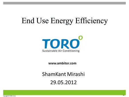 Sustainable Air Conditioning Copyright © TORO 2012 www.ambitor.com Copyright © TORO 2012 ShamKant Mirashi 29.05.2012.