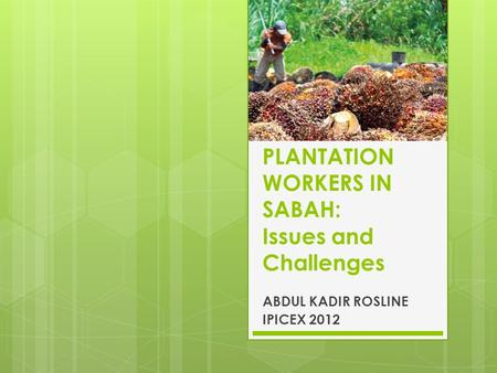 PLANTATION WORKERS IN SABAH: Issues and Challenges ABDUL KADIR ROSLINE IPICEX 2012.
