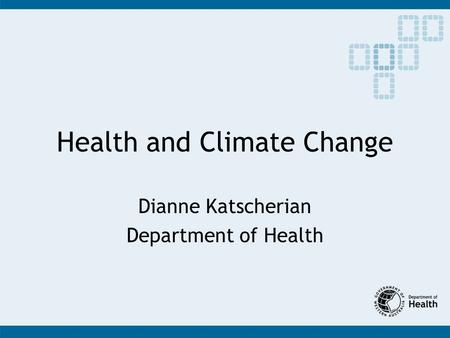 Health and Climate Change Dianne Katscherian Department of Health.