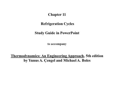 Chapter 11 Refrigeration Cycles Study Guide in PowerPoint to accompany Thermodynamics: An Engineering Approach, 5th edition by Yunus A. Çengel.