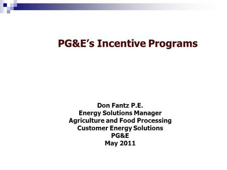 PG&Es Incentive Programs Don Fantz P.E. Energy Solutions Manager Agriculture and Food Processing Customer Energy Solutions PG&E May 2011.