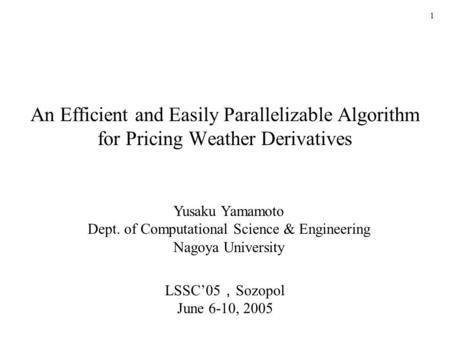 1 An Efficient and Easily Parallelizable Algorithm for Pricing Weather Derivatives Yusaku Yamamoto Dept. of Computational Science & Engineering Nagoya.