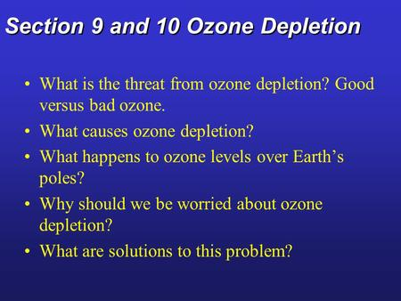 Section 9 and 10 Ozone Depletion What is the threat from ozone depletion? Good versus bad ozone. What causes ozone depletion? What happens to ozone levels.