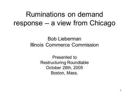 1 Ruminations on demand response – a view from Chicago Bob Lieberman Illinois Commerce Commission Presented to Restructuring Roundtable October 28th, 2005.