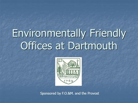 Environmentally Friendly Offices at Dartmouth Sponsored by F.O.&M. and the Provost.