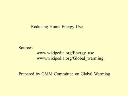 Reducing Home Energy Use Sources: www.wikipedia.org/Energy_use www.wikipedia.org/Global_warming Prepared by GMM Committee on Global Warming.