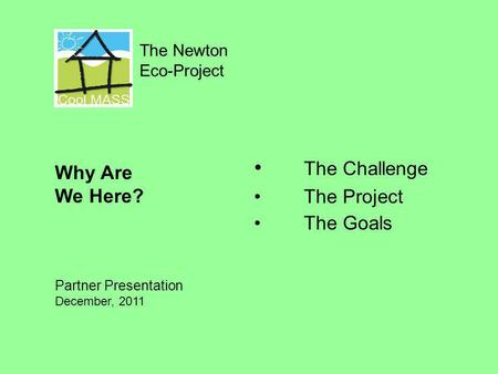 The Newton Eco-Project The Challenge The Project The Goals Why Are We Here? Partner Presentation December, 2011.