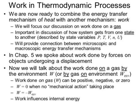 Work in Thermodynamic Processes We are now ready to combine the energy transfer mechanism of heat with another mechanism: work –We will focus our discussion.