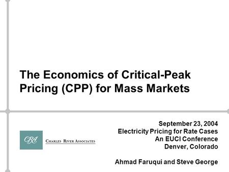 C HARLES R IVER A SSOCIATES The Economics of Critical-Peak Pricing (CPP) for Mass Markets September 23, 2004 Electricity Pricing for Rate Cases An EUCI.